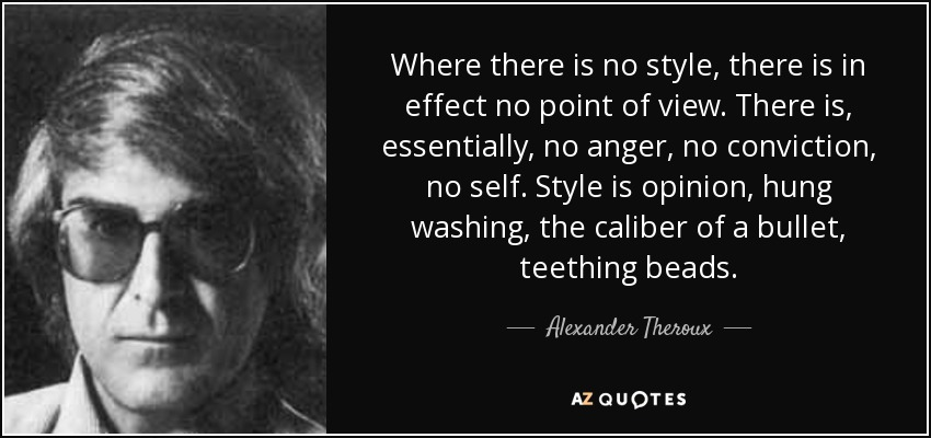 Where there is no style, there is in effect no point of view. There is, essentially, no anger, no conviction, no self. Style is opinion, hung washing, the caliber of a bullet, teething beads. - Alexander Theroux