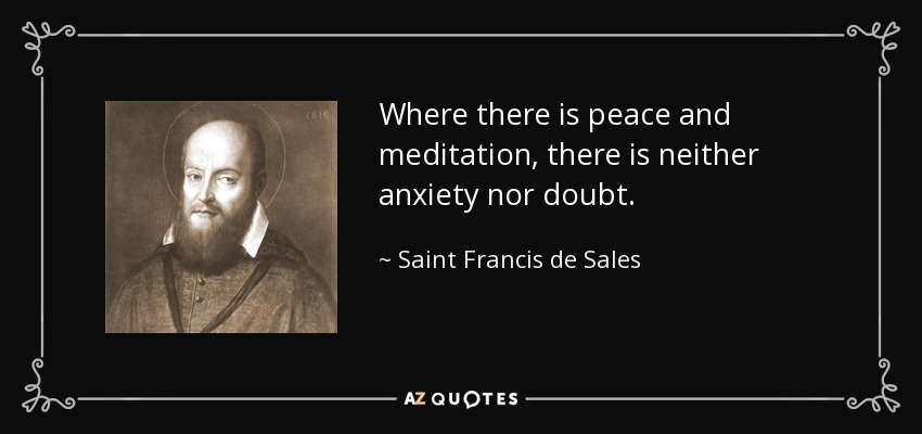 Where there is peace and meditation, there is neither anxiety nor doubt. - Saint Francis de Sales