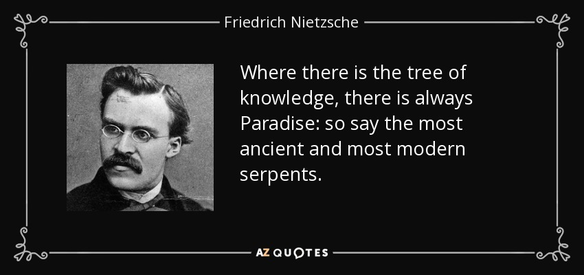 Where there is the tree of knowledge, there is always Paradise: so say the most ancient and most modern serpents. - Friedrich Nietzsche