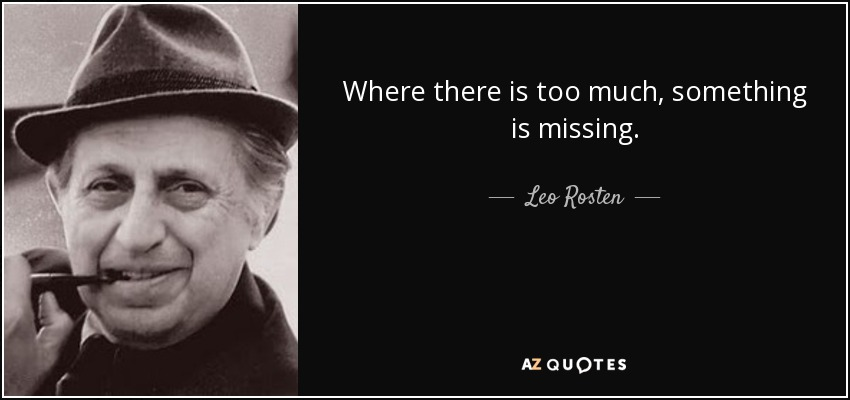Where there is too much, something is missing. - Leo Rosten