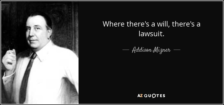 Where there's a will, there's a lawsuit. - Addison Mizner