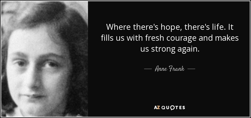 Where there's hope, there's life. It fills us with fresh courage and makes us strong again. - Anne Frank