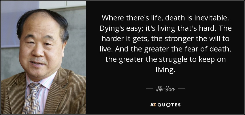 Where there's life, death is inevitable. Dying's easy; it's living that's hard. The harder it gets, the stronger the will to live. And the greater the fear of death, the greater the struggle to keep on living. - Mo Yan