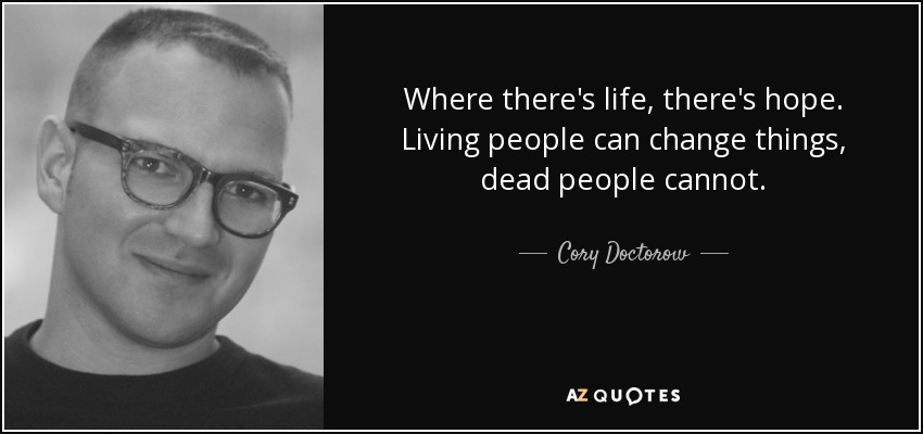 Where there's life, there's hope. Living people can change things, dead people cannot. - Cory Doctorow
