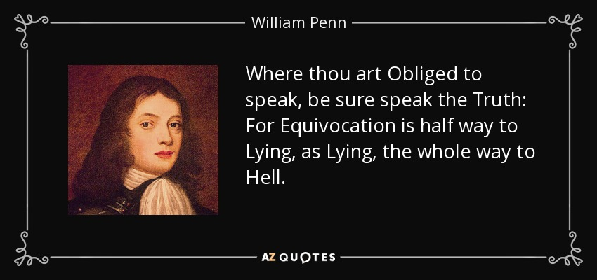 Where thou art Obliged to speak, be sure speak the Truth: For Equivocation is half way to Lying, as Lying, the whole way to Hell. - William Penn