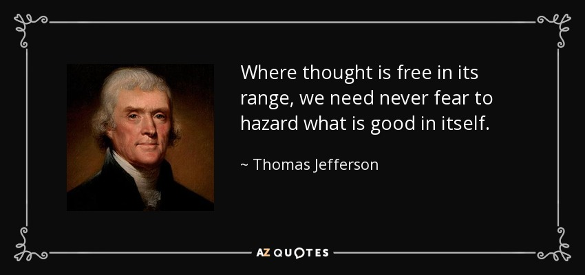 Where thought is free in its range, we need never fear to hazard what is good in itself. - Thomas Jefferson
