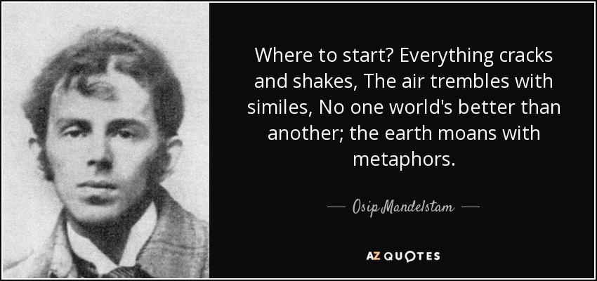 Where to start? Everything cracks and shakes, The air trembles with similes, No one world's better than another; the earth moans with metaphors. - Osip Mandelstam