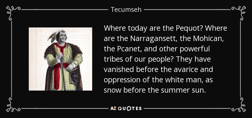 Where today are the Pequot? Where are the Narragansett, the Mohican, the Pcanet, and other powerful tribes of our people? They have vanished before the avarice and oppression of the white man, as snow before the summer sun. - Tecumseh