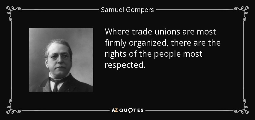 Where trade unions are most firmly organized, there are the rights of the people most respected. - Samuel Gompers