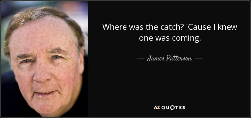 Where was the catch? 'Cause I knew one was coming. - James Patterson