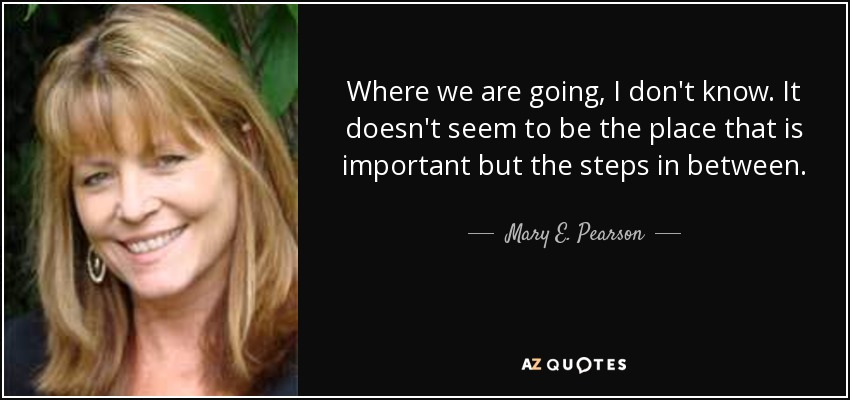 Where we are going, I don't know. It doesn't seem to be the place that is important but the steps in between. - Mary E. Pearson