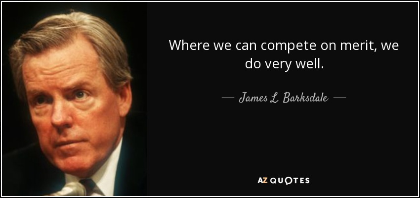 Where we can compete on merit, we do very well. - James L. Barksdale