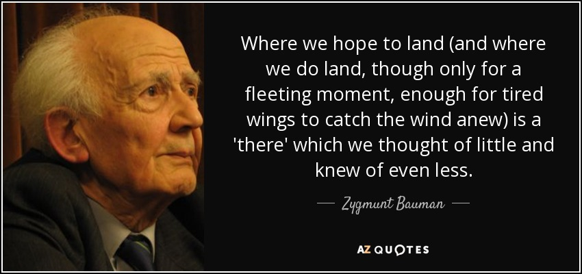 Where we hope to land (and where we do land, though only for a fleeting moment, enough for tired wings to catch the wind anew) is a 'there' which we thought of little and knew of even less. - Zygmunt Bauman