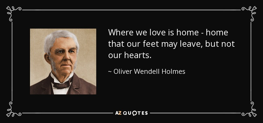 Where we love is home - home that our feet may leave, but not our hearts. - Oliver Wendell Holmes Sr.