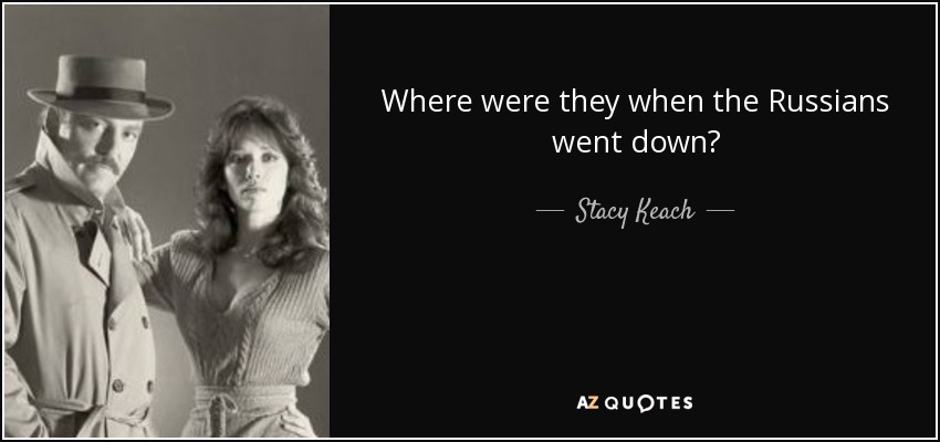 Where were they when the Russians went down? - Stacy Keach