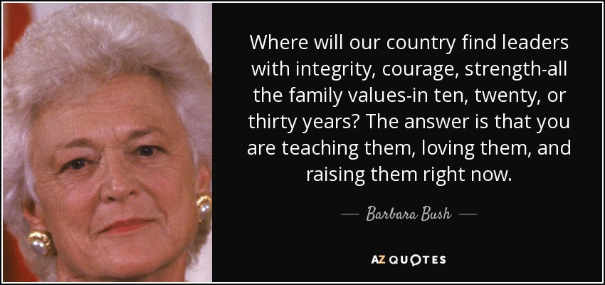 Where will our country find leaders with integrity, courage, strength-all the family values-in ten, twenty, or thirty years? The answer is that you are teaching them, loving them, and raising them right now. - Barbara Bush