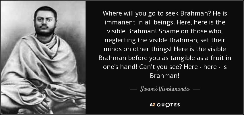 Where will you go to seek Brahman? He is immanent in all beings. Here, here is the visible Brahman! Shame on those who, neglecting the visible Brahman, set their minds on other things! Here is the visible Brahman before you as tangible as a fruit in one's hand! Can't you see? Here - here - is Brahman! - Swami Vivekananda