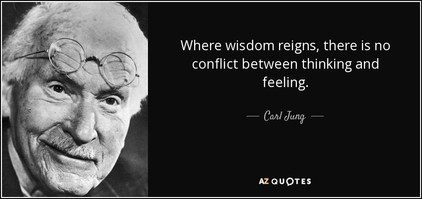 Where wisdom reigns, there is no conflict between thinking and feeling. - Carl Jung