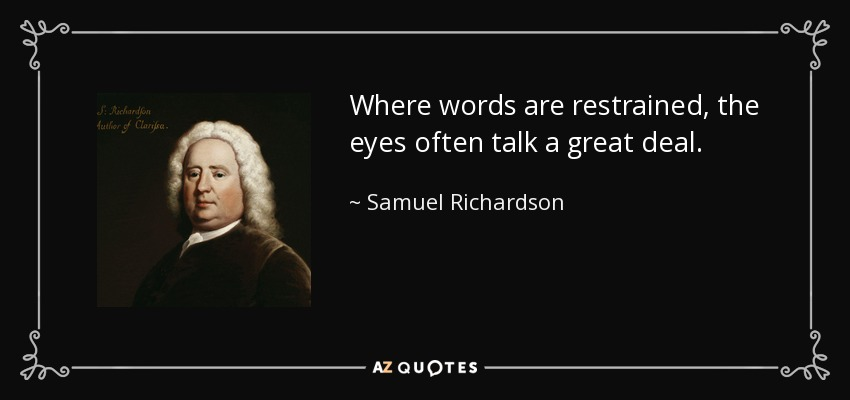 Where words are restrained, the eyes often talk a great deal. - Samuel Richardson