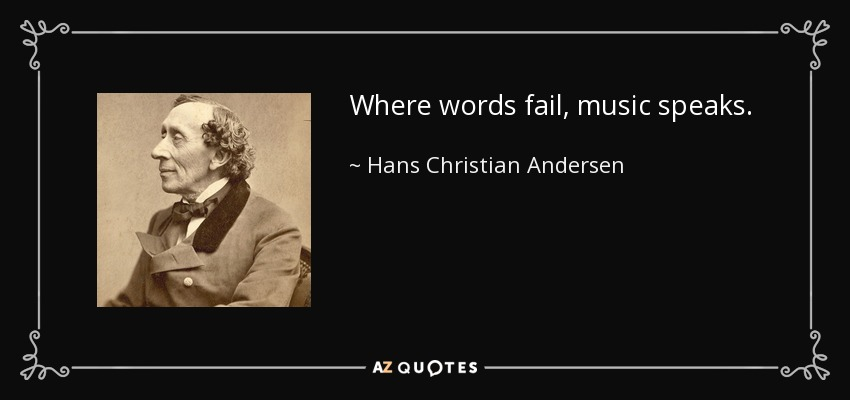 Where words fail, music speaks. - Hans Christian Andersen