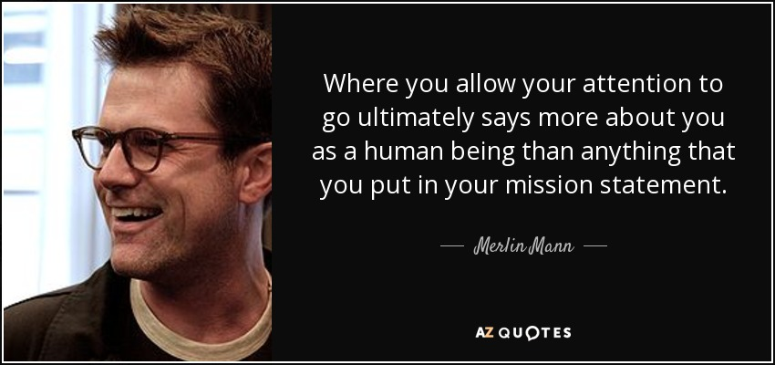 Where you allow your attention to go ultimately says more about you as a human being than anything that you put in your mission statement. - Merlin Mann