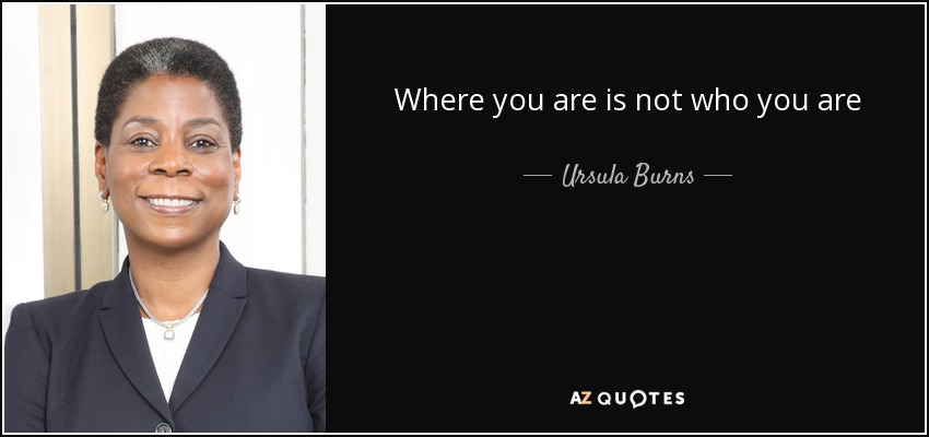 Where you are is not who you are - Ursula Burns