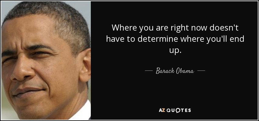 Where you are right now doesn't have to determine where you'll end up - Barack Obama