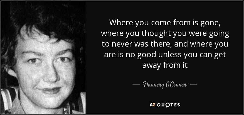 Where you come from is gone, where you thought you were going to never was there, and where you are is no good unless you can get away from it - Flannery O'Connor