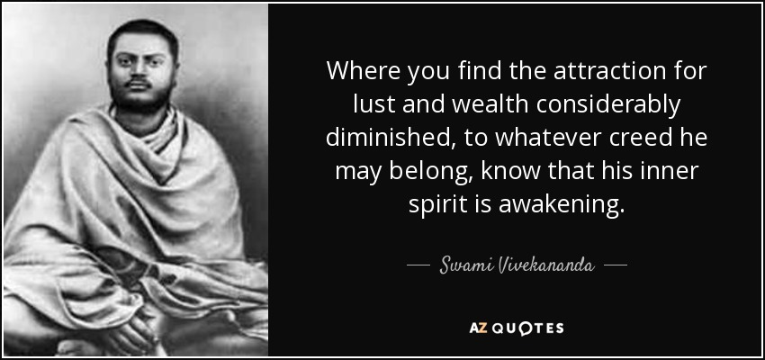 Where you find the attraction for lust and wealth considerably diminished, to whatever creed he may belong, know that his inner spirit is awakening. - Swami Vivekananda