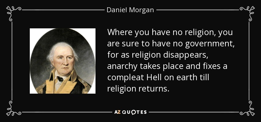 Where you have no religion, you are sure to have no government, for as religion disappears, anarchy takes place and fixes a compleat Hell on earth till religion returns. - Daniel Morgan
