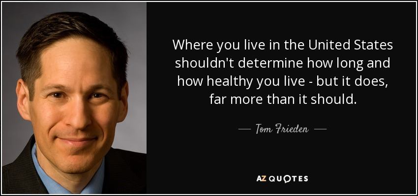 Where you live in the United States shouldn't determine how long and how healthy you live - but it does, far more than it should. - Tom Frieden
