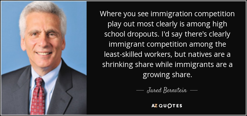 Where you see immigration competition play out most clearly is among high school dropouts. I'd say there's clearly immigrant competition among the least-skilled workers, but natives are a shrinking share while immigrants are a growing share. - Jared Bernstein