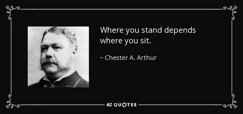 Where you stand depends where you sit. - Chester A. Arthur