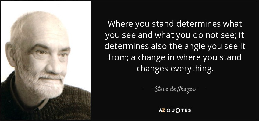 Where you stand determines what you see and what you do not see; it determines also the angle you see it from; a change in where you stand changes everything. - Steve de Shazer