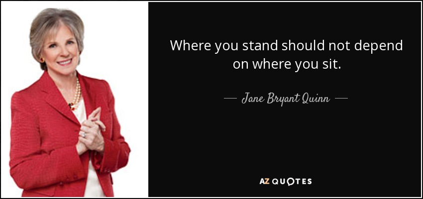 Where you stand should not depend on where you sit. - Jane Bryant Quinn