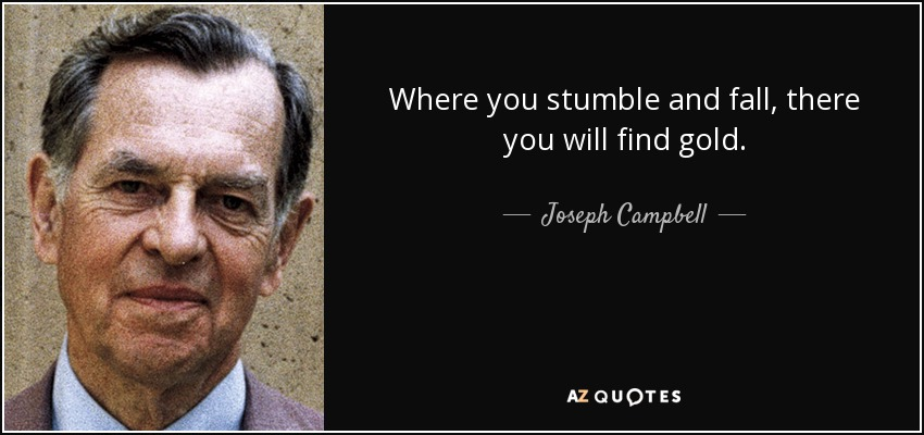 Where you stumble and fall, there you will find gold. - Joseph Campbell