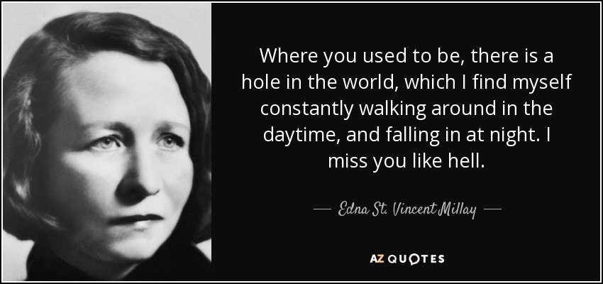 Where you used to be, there is a hole in the world, which I find myself constantly walking around in the daytime, and falling in at night. I miss you like hell. - Edna St. Vincent Millay