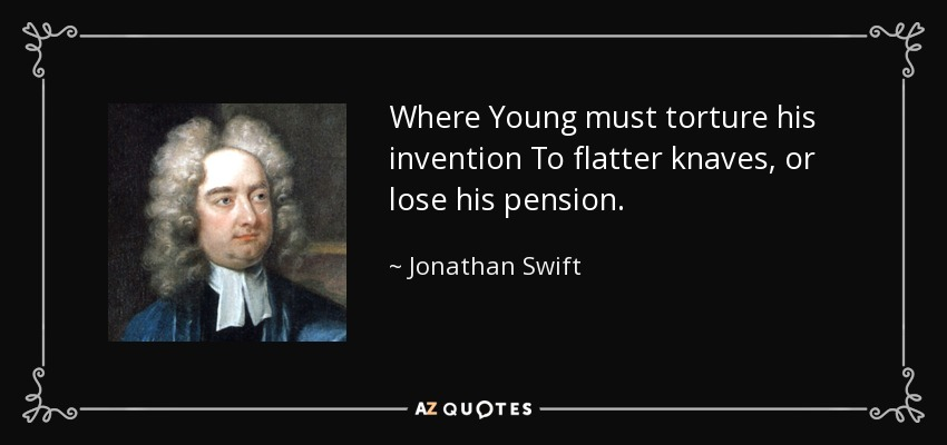 Where Young must torture his invention To flatter knaves, or lose his pension. - Jonathan Swift