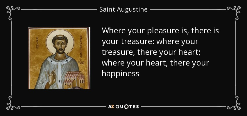 Where your pleasure is, there is your treasure: where your treasure, there your heart; where your heart, there your happiness - Saint Augustine