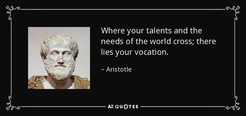 Where your talents and the needs of the world cross; there lies your vocation. - Aristotle