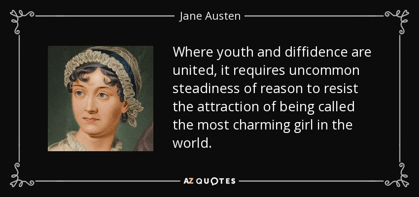 Where youth and diffidence are united, it requires uncommon steadiness of reason to resist the attraction of being called the most charming girl in the world. - Jane Austen