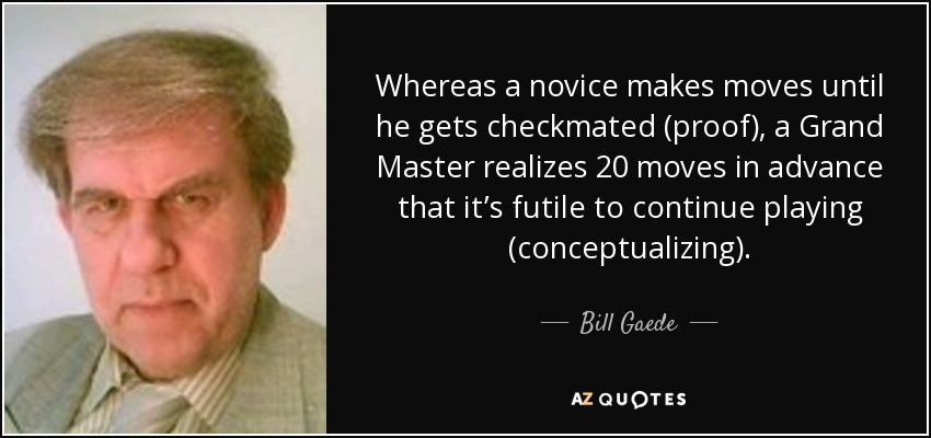 Whereas a novice makes moves until he gets checkmated (proof), a Grand Master realizes 20 moves in advance that it's futile to continue playing (conceptualizing). - Bill Gaede