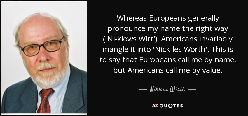 Whereas Europeans generally pronounce my name the right way ('Ni-klows Wirt'), Americans invariably mangle it into 'Nick-les Worth'. This is to say that Europeans call me by name, but Americans call me by value. - Niklaus Wirth