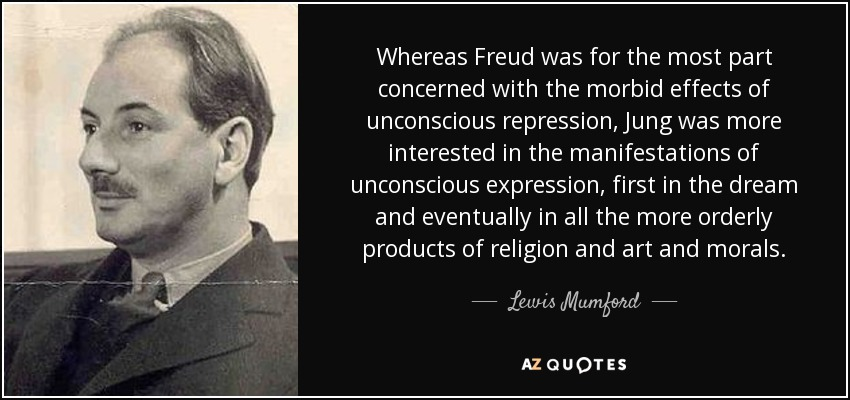 Whereas Freud was for the most part concerned with the morbid effects of unconscious repression, Jung was more interested in the manifestations of unconscious expression, first in the dream and eventually in all the more orderly products of religion and art and morals. - Lewis Mumford