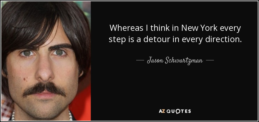 Whereas I think in New York every step is a detour in every direction. - Jason Schwartzman