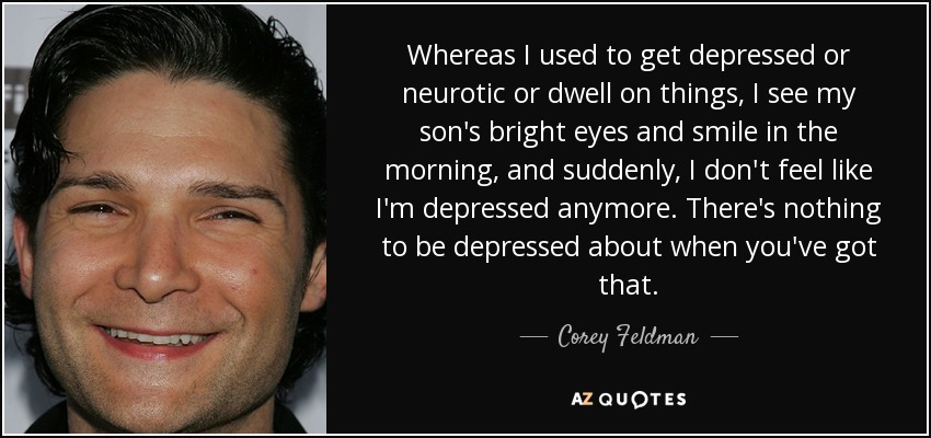 corey feldman quote whereas i used to get depressed or neurotic orwhereas i used to get depressed or neurotic or dwell on things, i see my