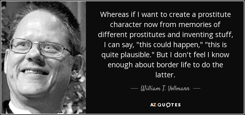 Whereas if I want to create a prostitute character now from memories of different prostitutes and inventing stuff, I can say,