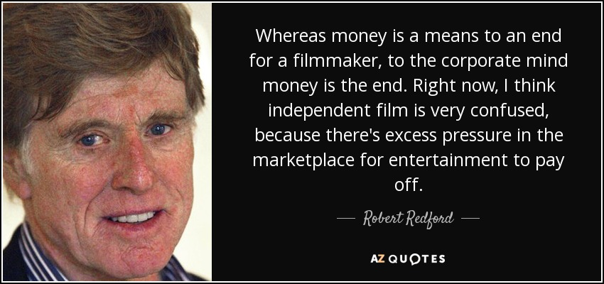 Whereas money is a means to an end for a filmmaker, to the corporate mind money is the end. Right now, I think independent film is very confused, because there's excess pressure in the marketplace for entertainment to pay off. - Robert Redford