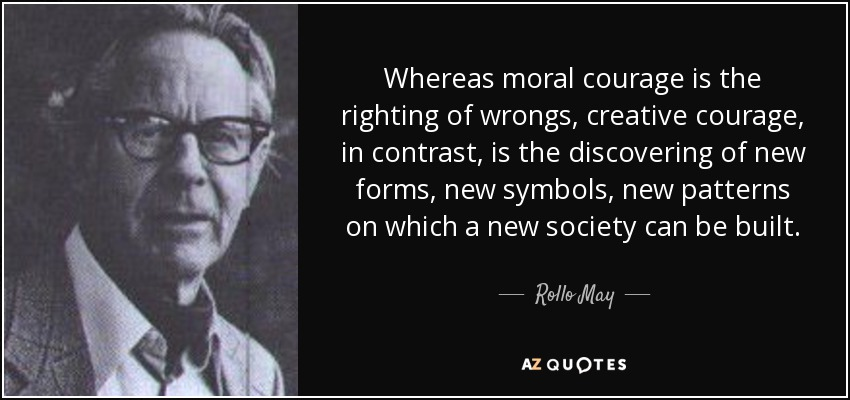 Whereas moral courage is the righting of wrongs, creative courage, in contrast, is the discovering of new forms, new symbols, new patterns on which a new society can be built. - Rollo May