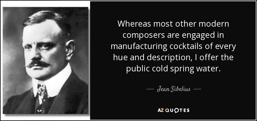 Whereas most other modern composers are engaged in manufacturing cocktails of every hue and description, I offer the public pure cold water. - Jean Sibelius